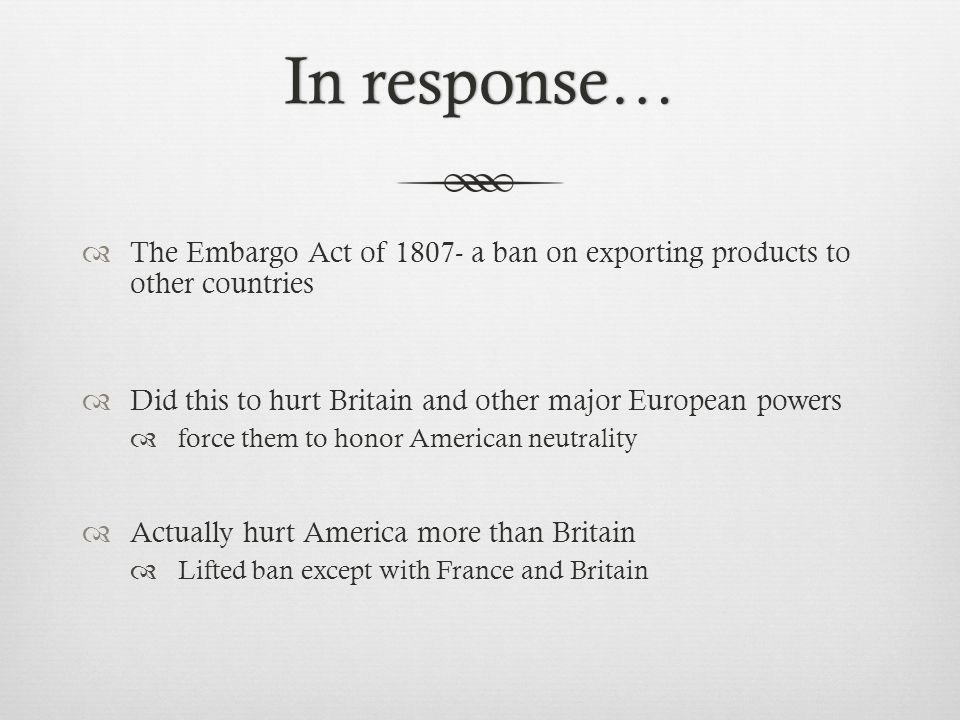 In response…In response…  The Embargo Act of 1807- a ban on exporting products to other countries  Did this to hurt Britain and other major European powers  force them to honor American neutrality  Actually hurt America more than Britain  Lifted ban except with France and Britain