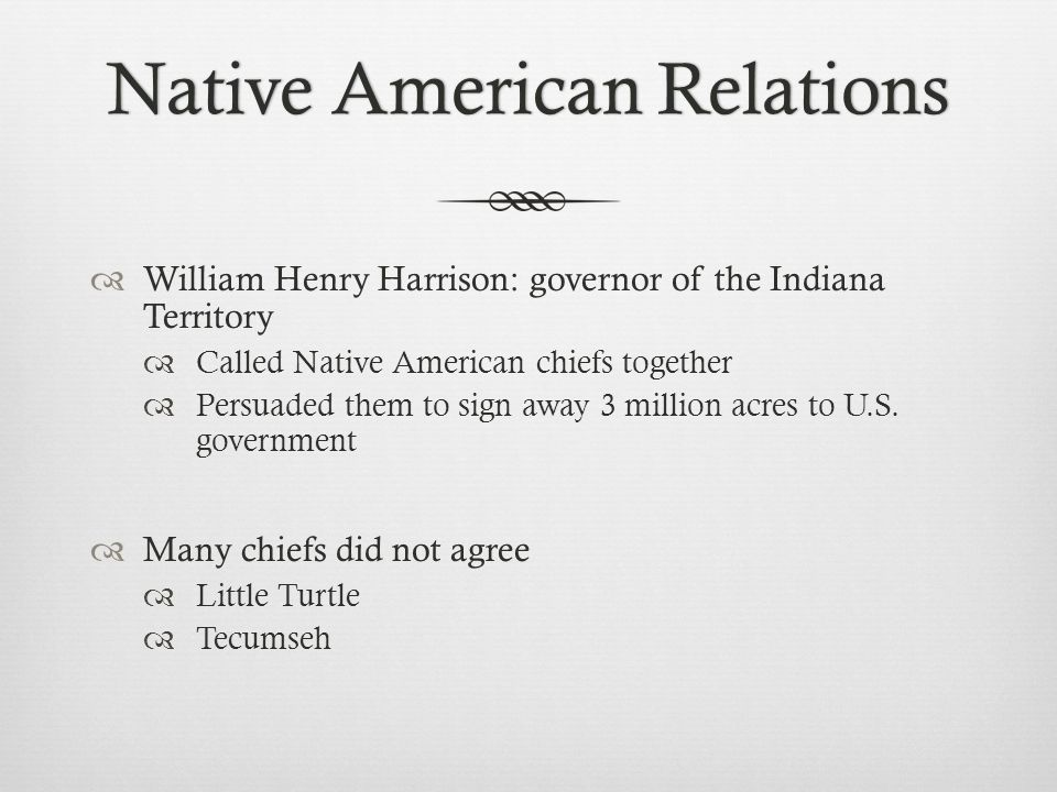 Native American RelationsNative American Relations  William Henry Harrison: governor of the Indiana Territory  Called Native American chiefs together  Persuaded them to sign away 3 million acres to U.S.