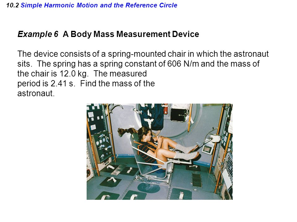 10.2 Simple Harmonic Motion and the Reference Circle Example 6 A Body Mass Measurement Device The device consists of a spring-mounted chair in which t
