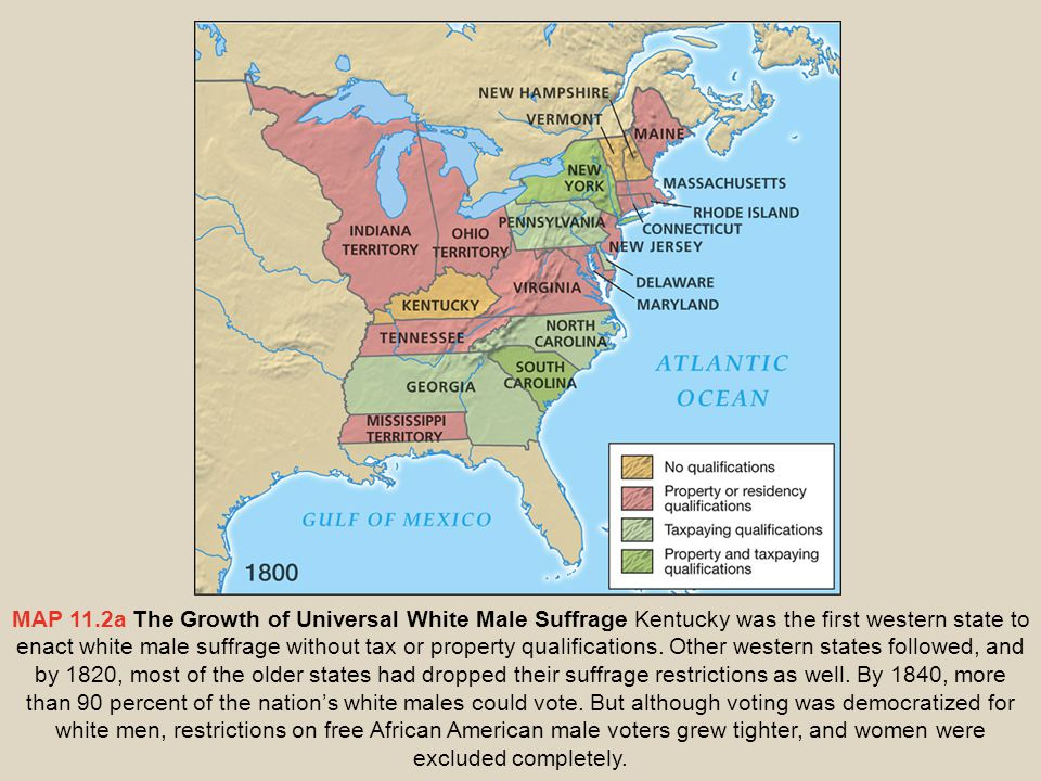 MAP 11.2a The Growth of Universal White Male Suffrage Kentucky was the first western state to enact white male suffrage without tax or property qualif