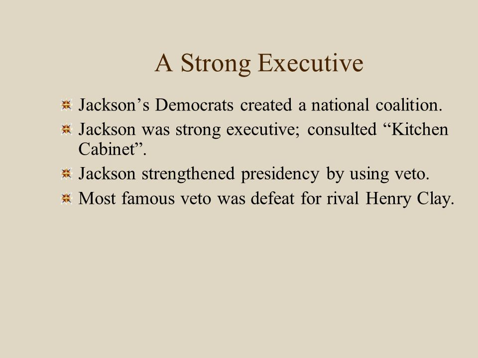 "A Strong Executive Jackson's Democrats created a national coalition. Jackson was strong executive; consulted ""Kitchen Cabinet"". Jackson strengthened p"