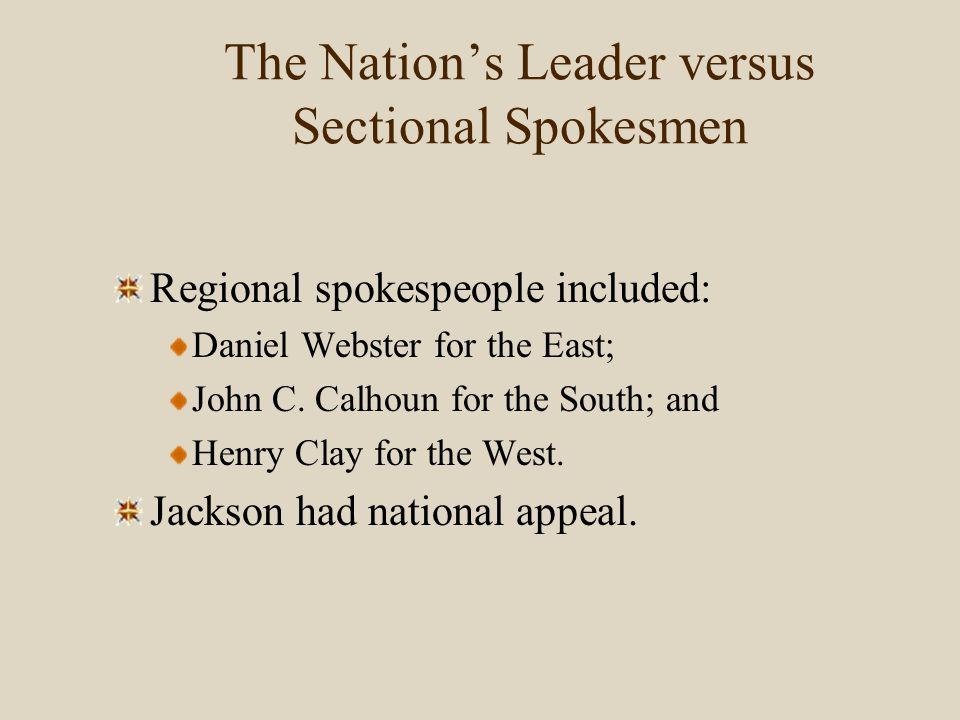 The Nation's Leader versus Sectional Spokesmen Regional spokespeople included: Daniel Webster for the East; John C. Calhoun for the South; and Henry C