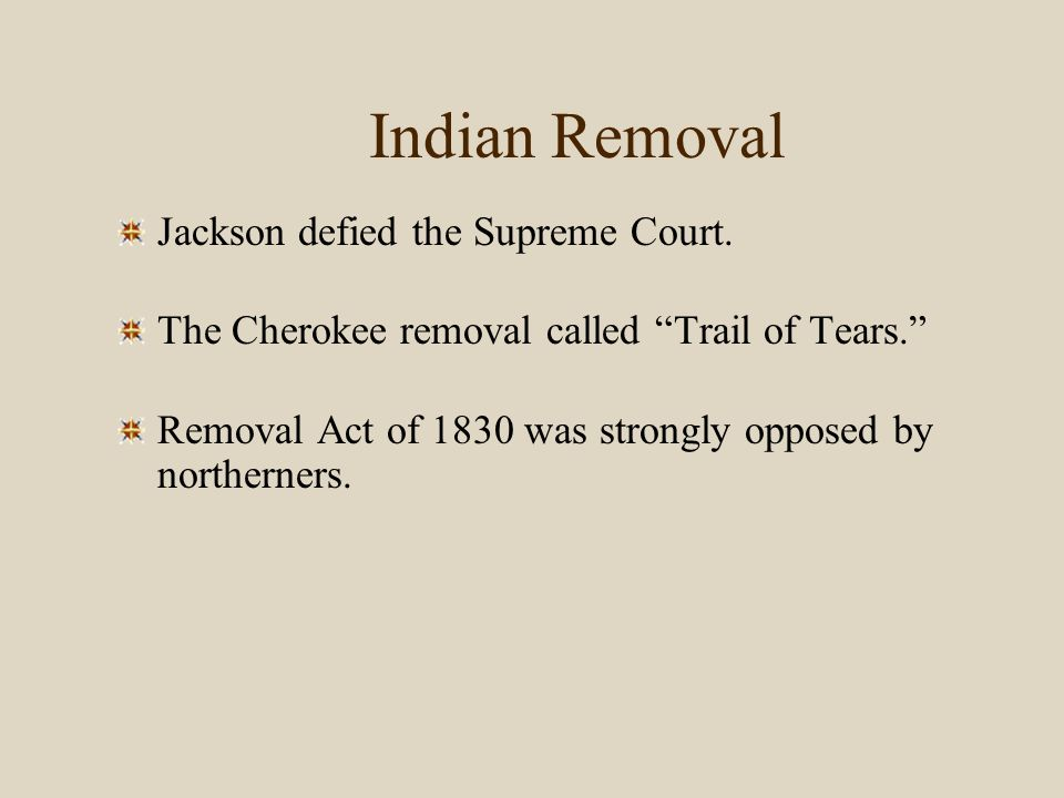 "Indian Removal Jackson defied the Supreme Court. The Cherokee removal called ""Trail of Tears."" Removal Act of 1830 was strongly opposed by northerners"