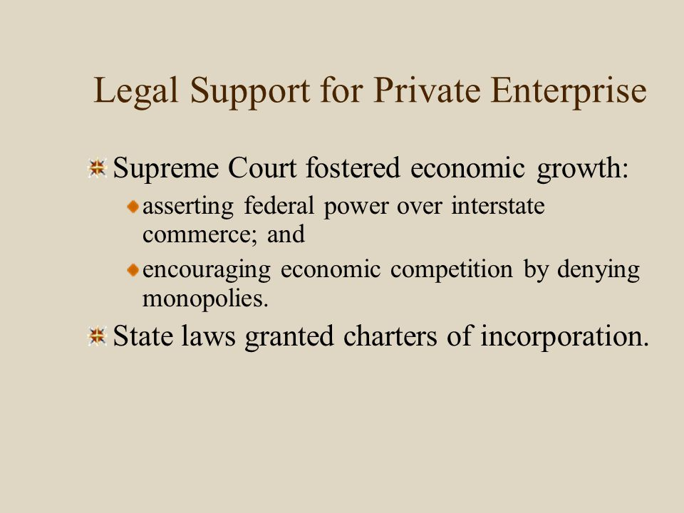 Legal Support for Private Enterprise Supreme Court fostered economic growth: asserting federal power over interstate commerce; and encouraging economi
