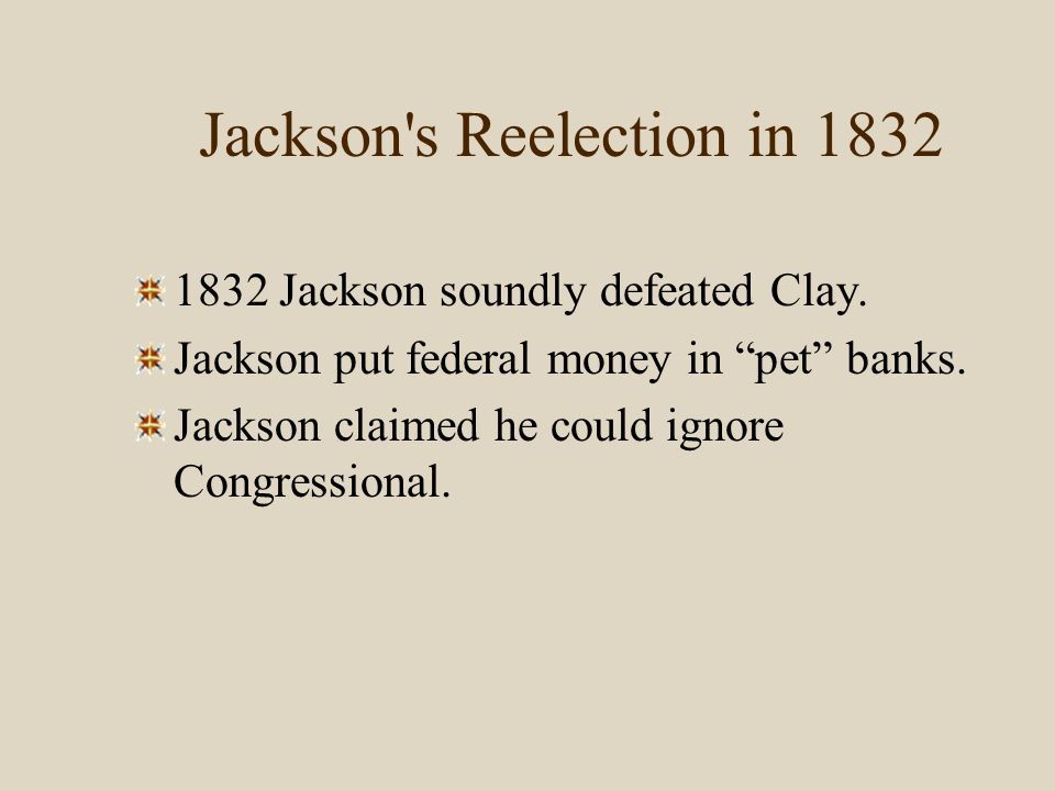 "Jackson's Reelection in 1832 1832 Jackson soundly defeated Clay. Jackson put federal money in ""pet"" banks. Jackson claimed he could ignore Congression"