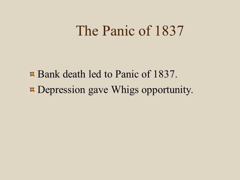 The Panic of 1837 Bank death led to Panic of 1837. Depression gave Whigs opportunity.