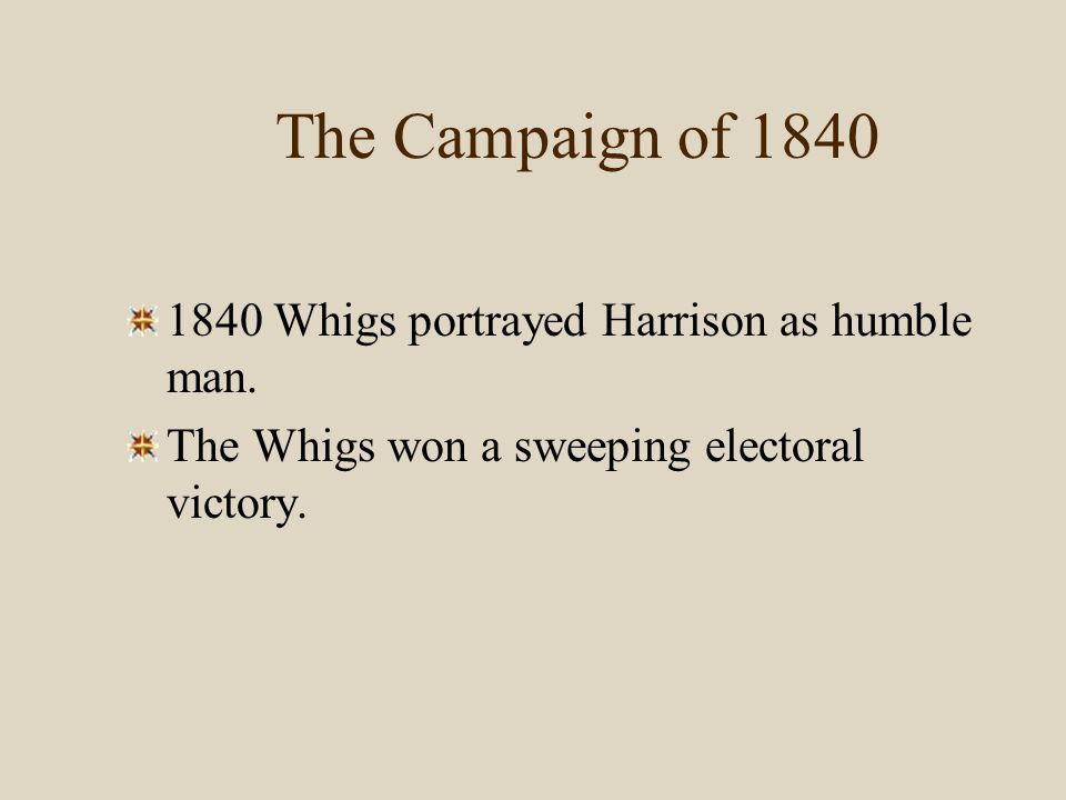 The Campaign of 1840 1840 Whigs portrayed Harrison as humble man. The Whigs won a sweeping electoral victory.