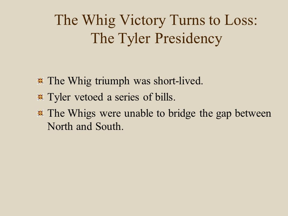 The Whig Victory Turns to Loss: The Tyler Presidency The Whig triumph was short-lived. Tyler vetoed a series of bills. The Whigs were unable to bridge