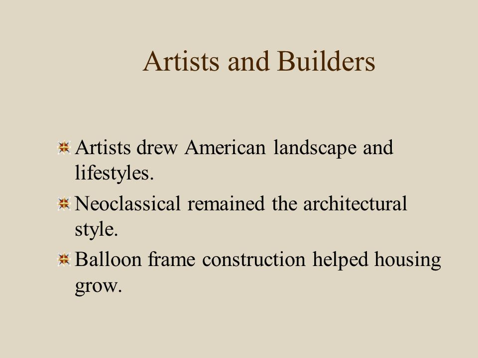 Artists and Builders Artists drew American landscape and lifestyles. Neoclassical remained the architectural style. Balloon frame construction helped