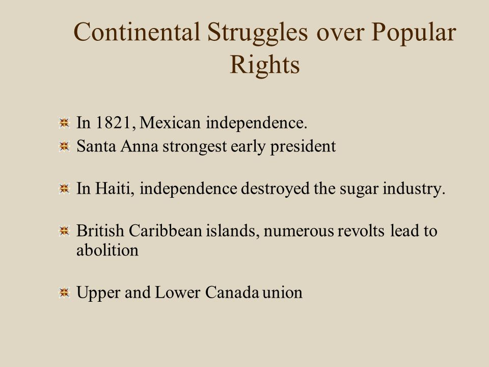 Continental Struggles over Popular Rights In 1821, Mexican independence. Santa Anna strongest early president In Haiti, independence destroyed the sug