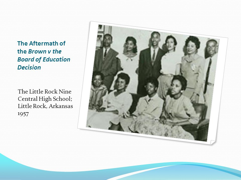 The Aftermath of the Brown v the Board of Education Decision The Little Rock Nine Central High School; Little Rock, Arkansas 1957