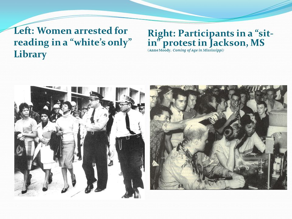 "Left: Women arrested for reading in a ""white's only"" Library Right: Participants in a ""sit- in"" protest in Jackson, MS (Anne Moody, Coming of Age in M"