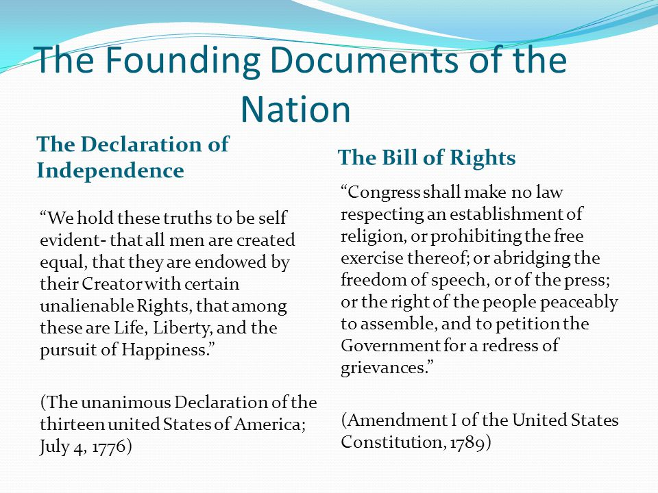 The Founding Documents of the Nation The Declaration of Independence The Bill of Rights We hold these truths to be self evident- that all men are created equal, that they are endowed by their Creator with certain unalienable Rights, that among these are Life, Liberty, and the pursuit of Happiness. (The unanimous Declaration of the thirteen united States of America; July 4, 1776) Congress shall make no law respecting an establishment of religion, or prohibiting the free exercise thereof; or abridging the freedom of speech, or of the press; or the right of the people peaceably to assemble, and to petition the Government for a redress of grievances. (Amendment I of the United States Constitution, 1789)