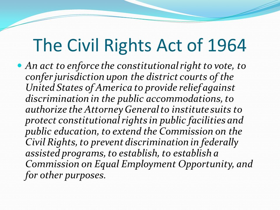 The Civil Rights Act of 1964 An act to enforce the constitutional right to vote, to confer jurisdiction upon the district courts of the United States of America to provide relief against discrimination in the public accommodations, to authorize the Attorney General to institute suits to protect constitutional rights in public facilities and public education, to extend the Commission on the Civil Rights, to prevent discrimination in federally assisted programs, to establish, to establish a Commission on Equal Employment Opportunity, and for other purposes.
