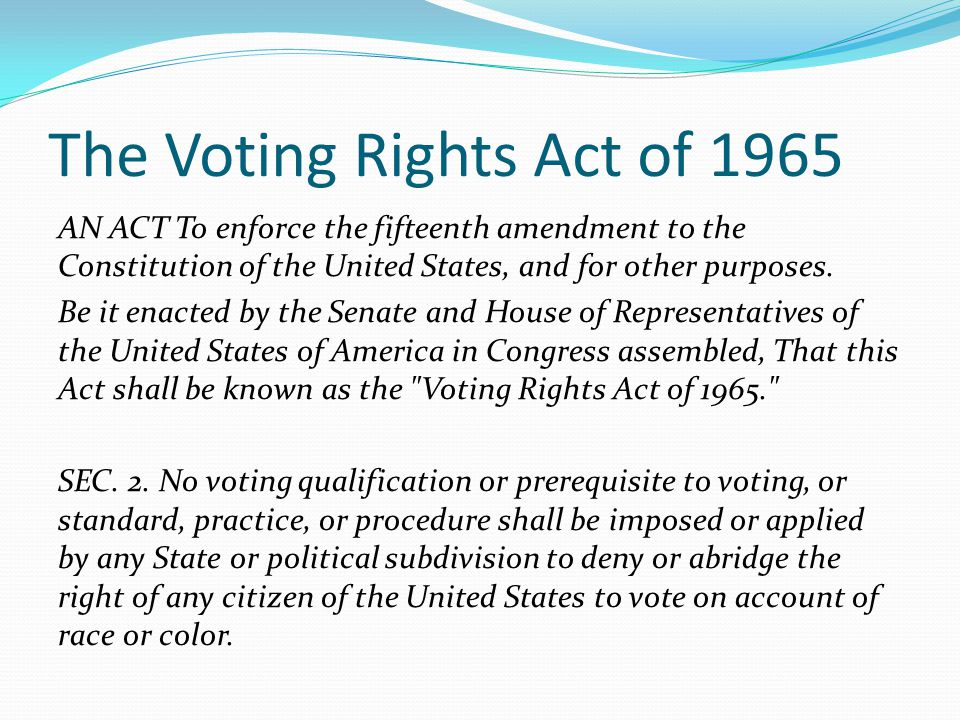 The Voting Rights Act of 1965 AN ACT To enforce the fifteenth amendment to the Constitution of the United States, and for other purposes.
