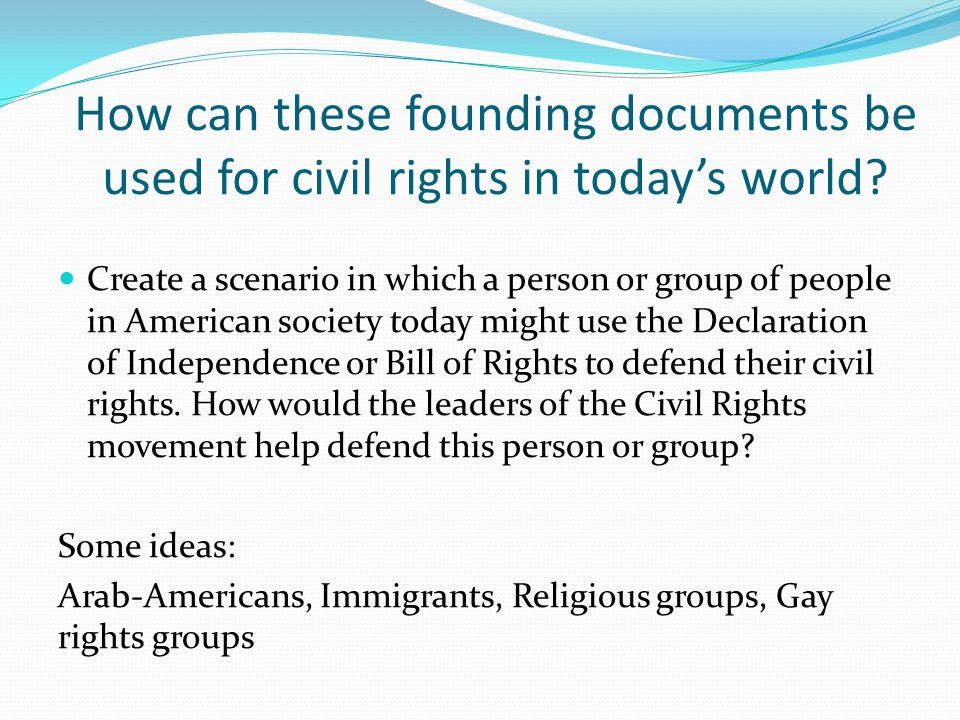 How can these founding documents be used for civil rights in today's world? Create a scenario in which a person or group of people in American society
