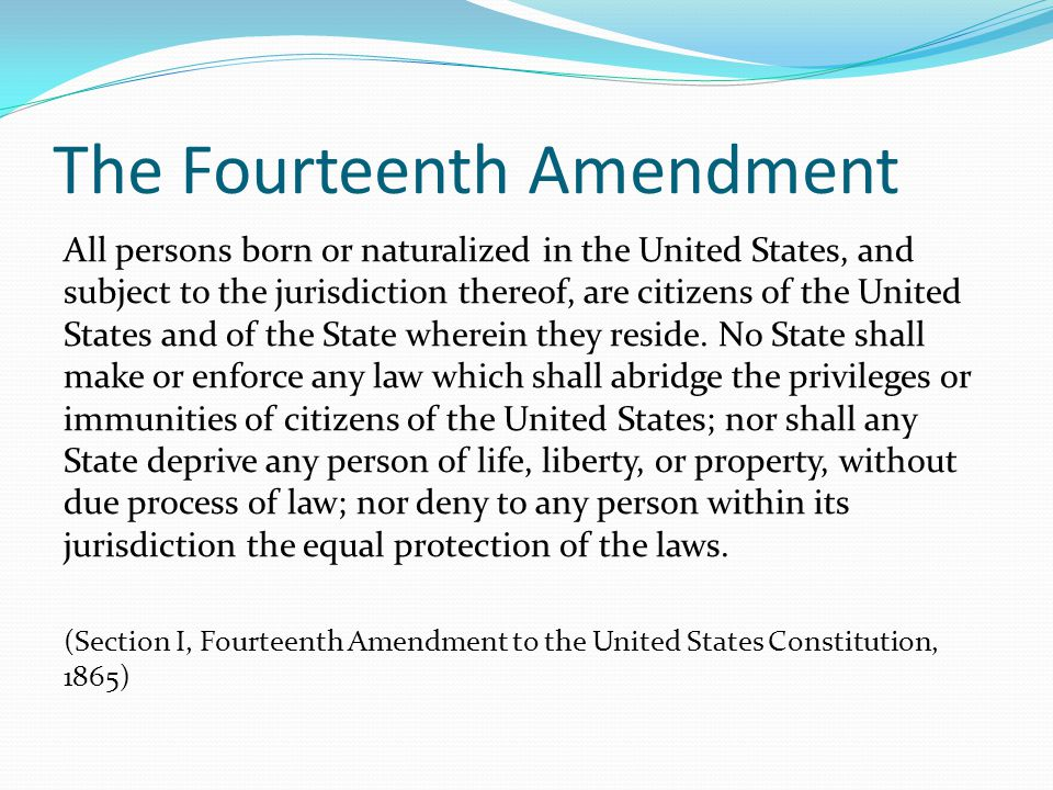 The Fourteenth Amendment All persons born or naturalized in the United States, and subject to the jurisdiction thereof, are citizens of the United States and of the State wherein they reside.