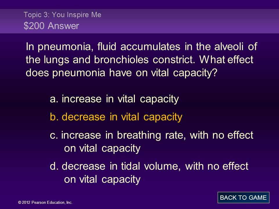© 2012 Pearson Education, Inc. In pneumonia, fluid accumulates in the alveoli of the lungs and bronchioles constrict. What effect does pneumonia have