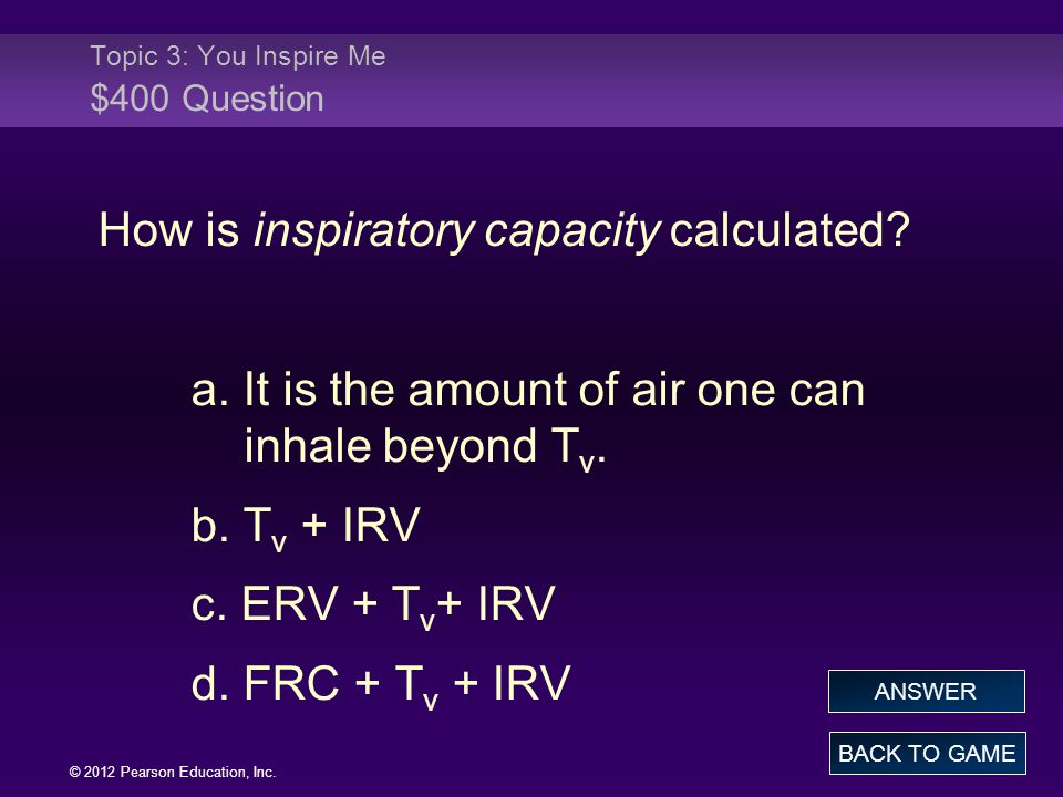 © 2012 Pearson Education, Inc. How is inspiratory capacity calculated? a. It is the amount of air one can inhale beyond T v. b. T v + IRV c. ERV + T v