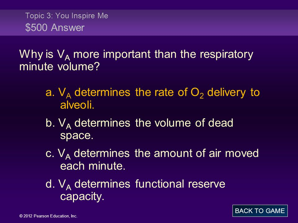 © 2012 Pearson Education, Inc. Why is V A more important than the respiratory minute volume? a. V A determines the rate of O 2 delivery to alveoli. b.