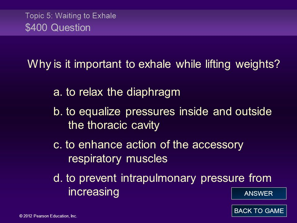 © 2012 Pearson Education, Inc. Why is it important to exhale while lifting weights? a. to relax the diaphragm b. to equalize pressures inside and outs