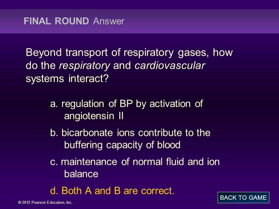 © 2012 Pearson Education, Inc. Beyond transport of respiratory gases, how do the respiratory and cardiovascular systems interact? a. regulation of BP