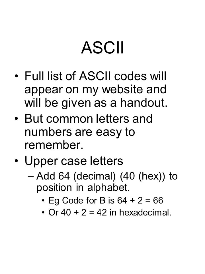 ASCII Full list of ASCII codes will appear on my website and will be given as a handout. But common letters and numbers are easy to remember. Upper ca