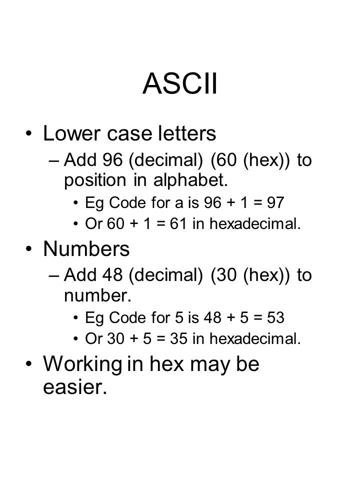 ASCII Lower case letters –Add 96 (decimal) (60 (hex)) to position in alphabet. Eg Code for a is 96 + 1 = 97 Or 60 + 1 = 61 in hexadecimal. Numbers –Ad