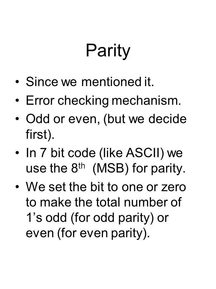 Parity Since we mentioned it. Error checking mechanism. Odd or even, (but we decide first). In 7 bit code (like ASCII) we use the 8 th (MSB) for parit