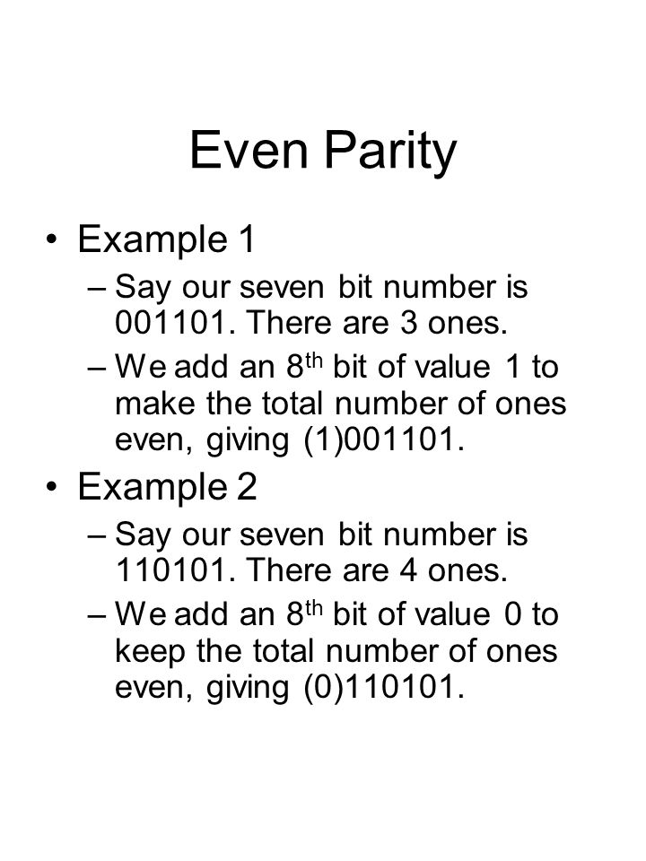 Even Parity Example 1 –Say our seven bit number is 001101. There are 3 ones. –We add an 8 th bit of value 1 to make the total number of ones even, giv