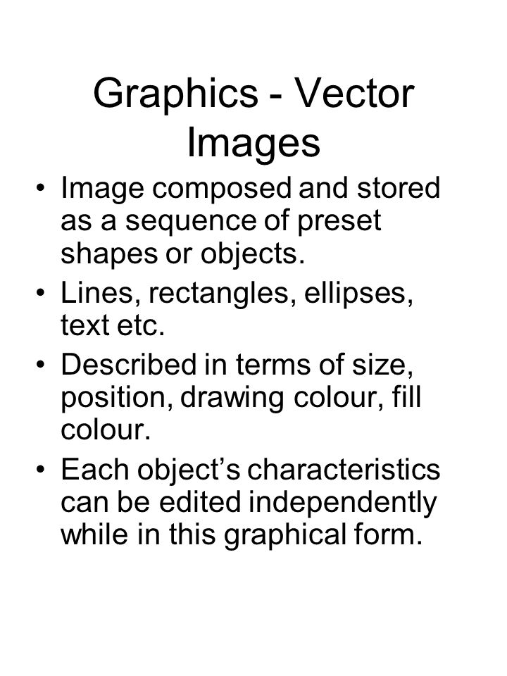 Graphics - Vector Images Image composed and stored as a sequence of preset shapes or objects. Lines, rectangles, ellipses, text etc. Described in term