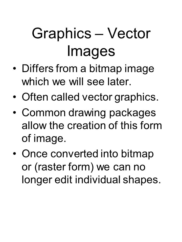 Graphics – Vector Images Differs from a bitmap image which we will see later. Often called vector graphics. Common drawing packages allow the creation