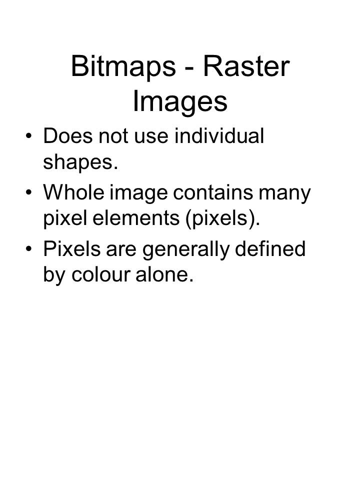 Bitmaps - Raster Images Does not use individual shapes. Whole image contains many pixel elements (pixels). Pixels are generally defined by colour alon