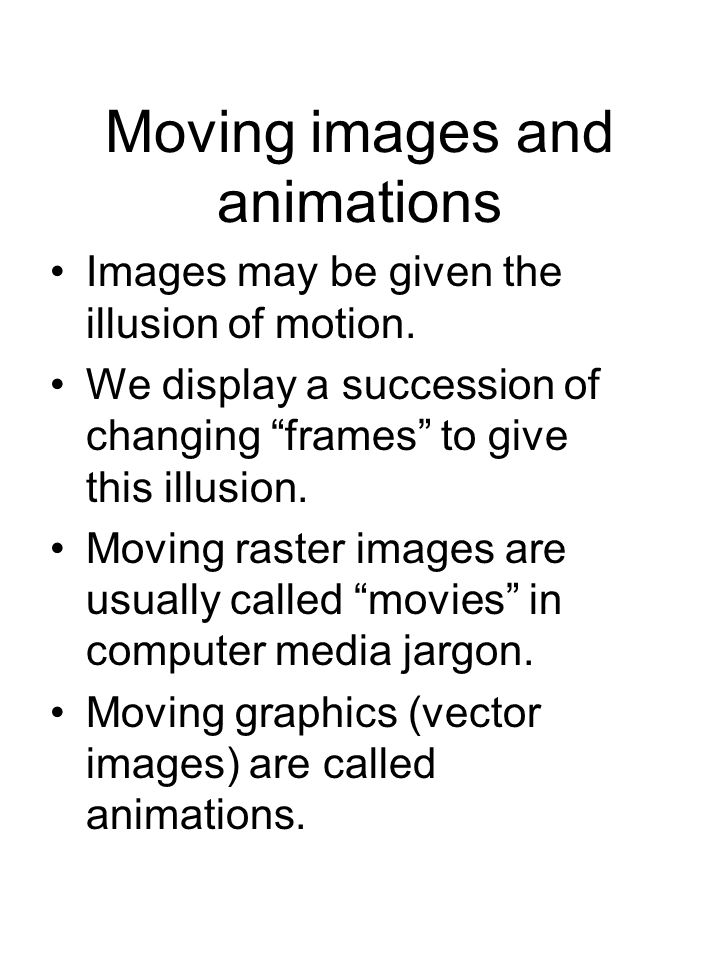 Moving images and animations Images may be given the illusion of motion.