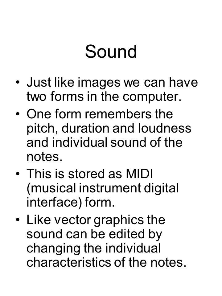 Sound Just like images we can have two forms in the computer. One form remembers the pitch, duration and loudness and individual sound of the notes. T