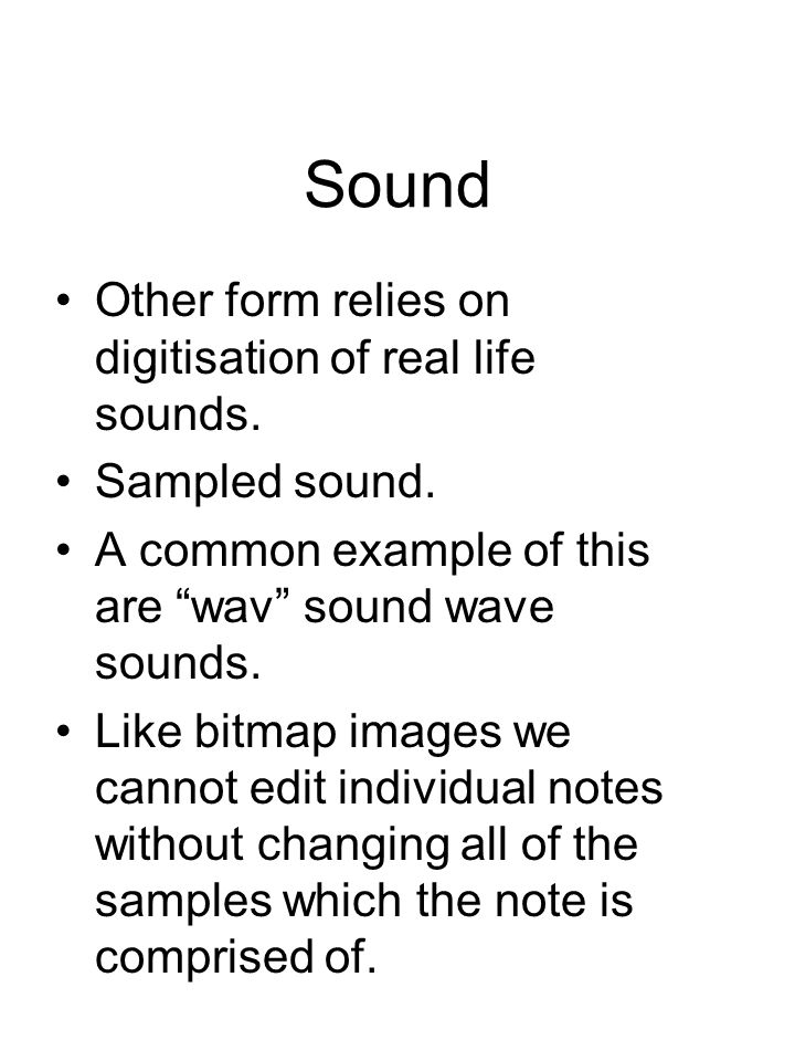 "Sound Other form relies on digitisation of real life sounds. Sampled sound. A common example of this are ""wav"" sound wave sounds. Like bitmap images w"
