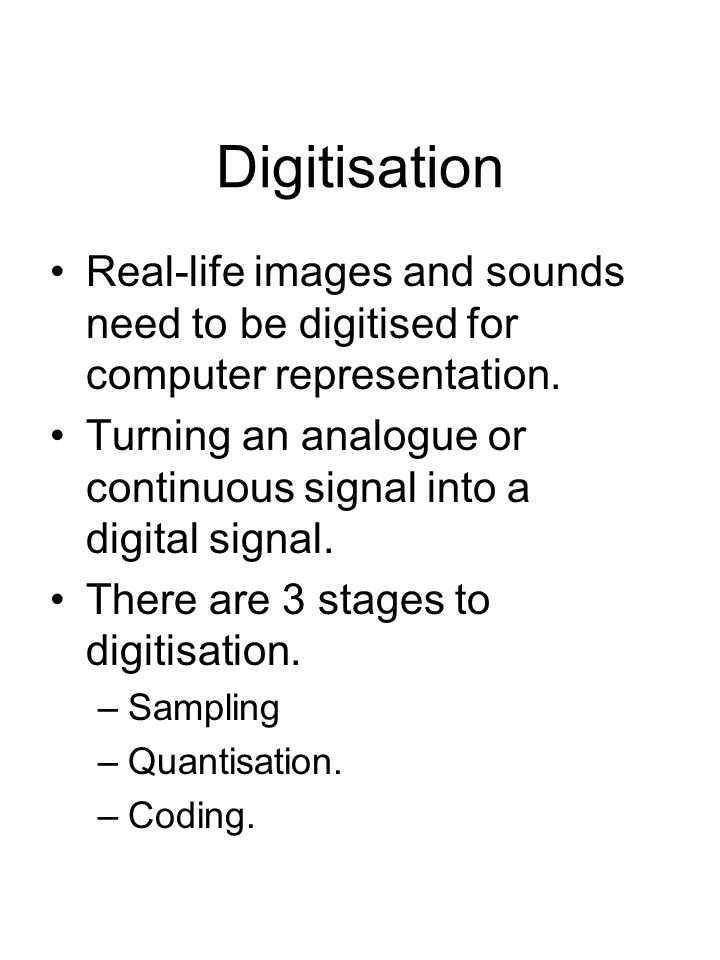 Digitisation Real-life images and sounds need to be digitised for computer representation. Turning an analogue or continuous signal into a digital sig
