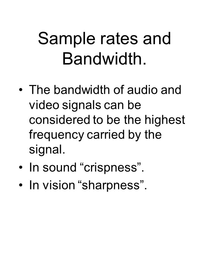 "Sample rates and Bandwidth. The bandwidth of audio and video signals can be considered to be the highest frequency carried by the signal. In sound ""cr"