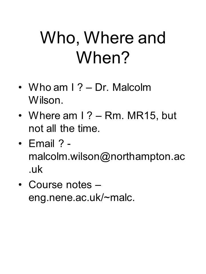Who, Where and When. Who am I . – Dr. Malcolm Wilson.