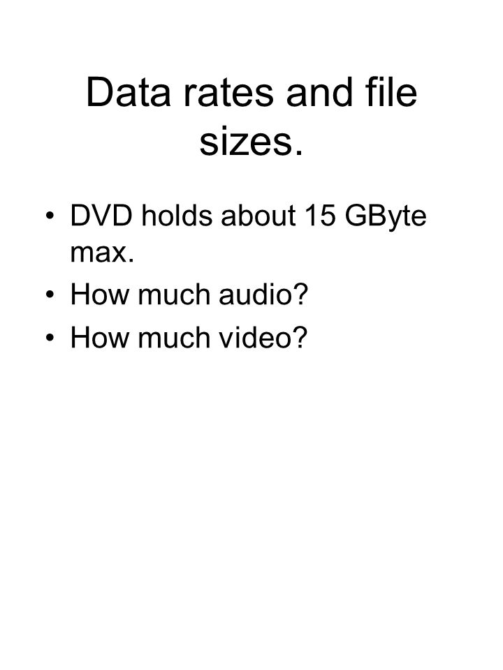 Data rates and file sizes. DVD holds about 15 GByte max. How much audio? How much video?