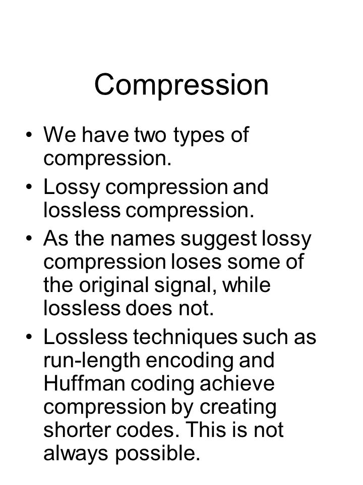 Compression We have two types of compression. Lossy compression and lossless compression. As the names suggest lossy compression loses some of the ori