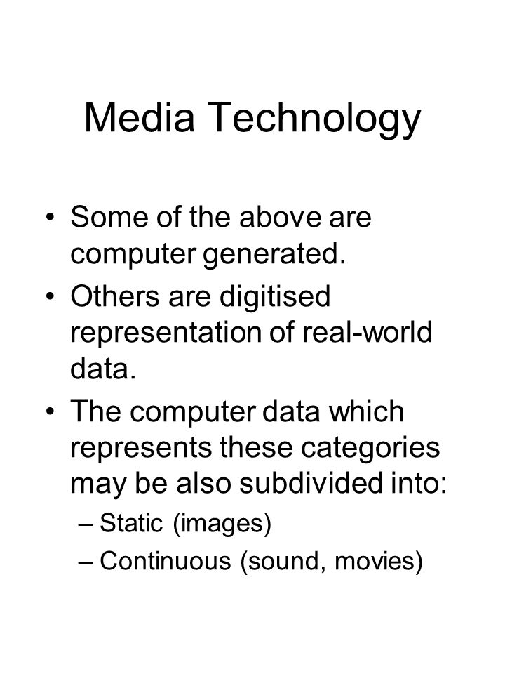 Media Technology Some of the above are computer generated. Others are digitised representation of real-world data. The computer data which represents