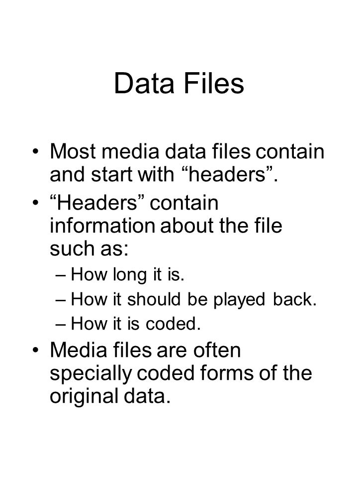"Data Files Most media data files contain and start with ""headers"". ""Headers"" contain information about the file such as: –How long it is. –How it shou"