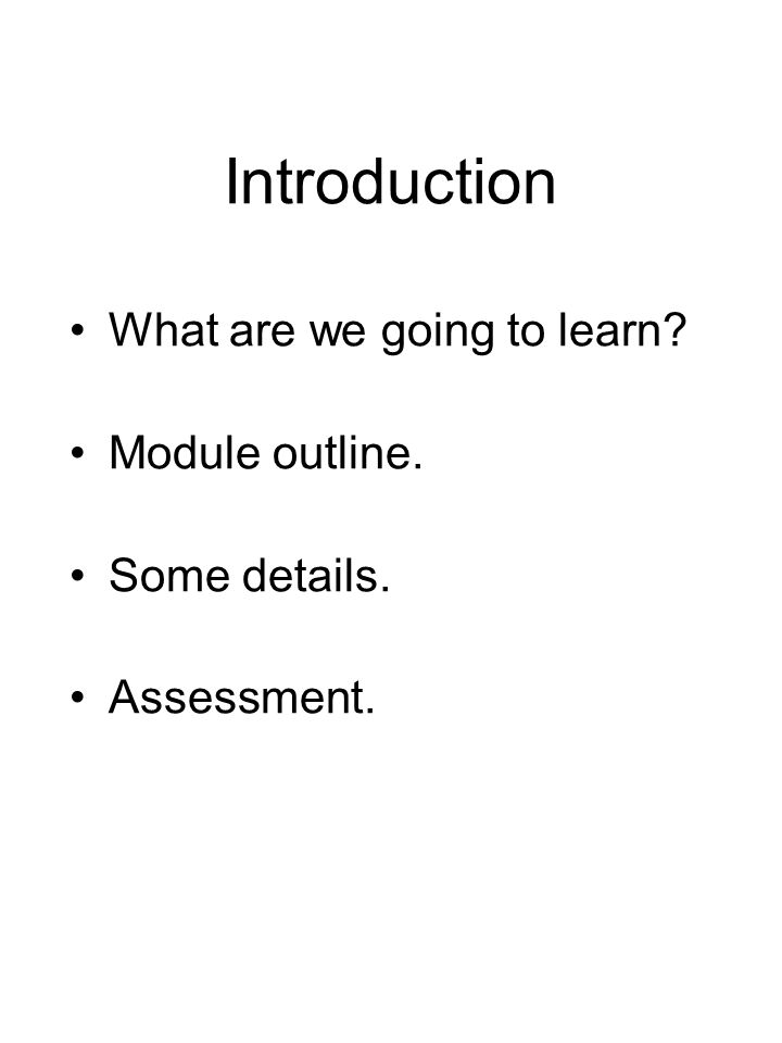 Introduction What are we going to learn Module outline. Some details. Assessment.