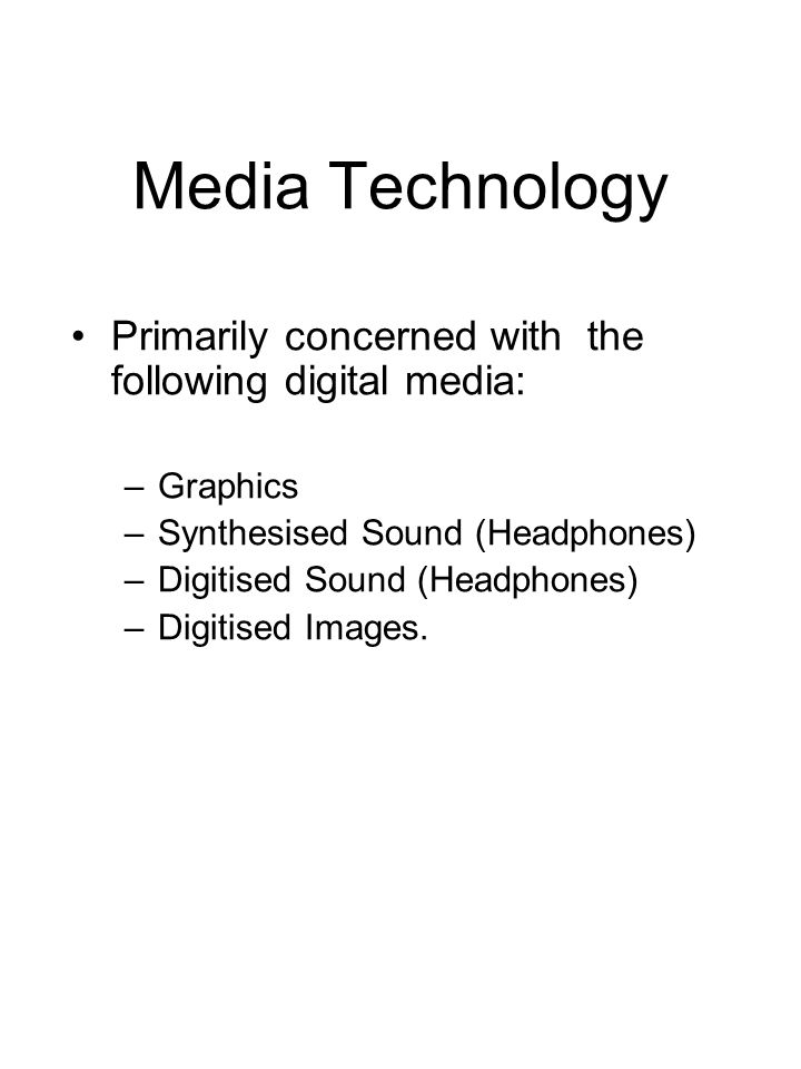 Media Technology Primarily concerned with the following digital media: –Graphics –Synthesised Sound (Headphones) –Digitised Sound (Headphones) –Digiti