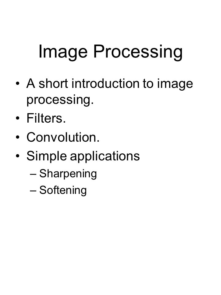 Image Processing A short introduction to image processing. Filters. Convolution. Simple applications –Sharpening –Softening