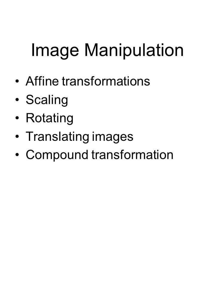 Image Manipulation Affine transformations Scaling Rotating Translating images Compound transformation