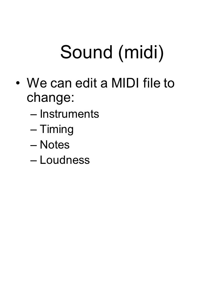 Sound (midi) We can edit a MIDI file to change: –Instruments –Timing –Notes –Loudness