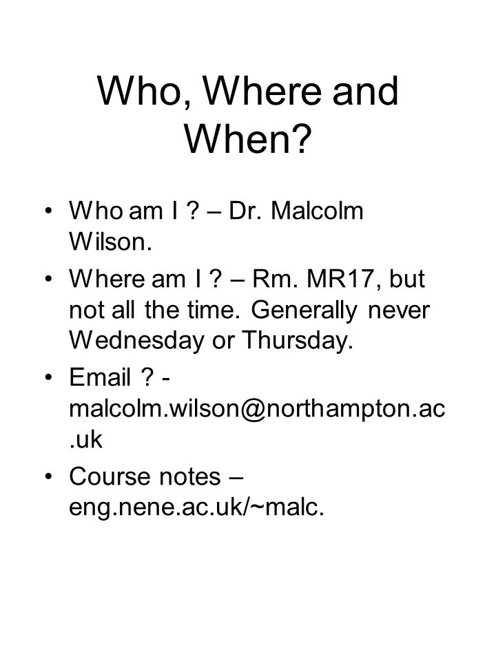 Who, Where and When? Who am I ? – Dr. Malcolm Wilson. Where am I ? – Rm. MR17, but not all the time. Generally never Wednesday or Thursday. Email ? -