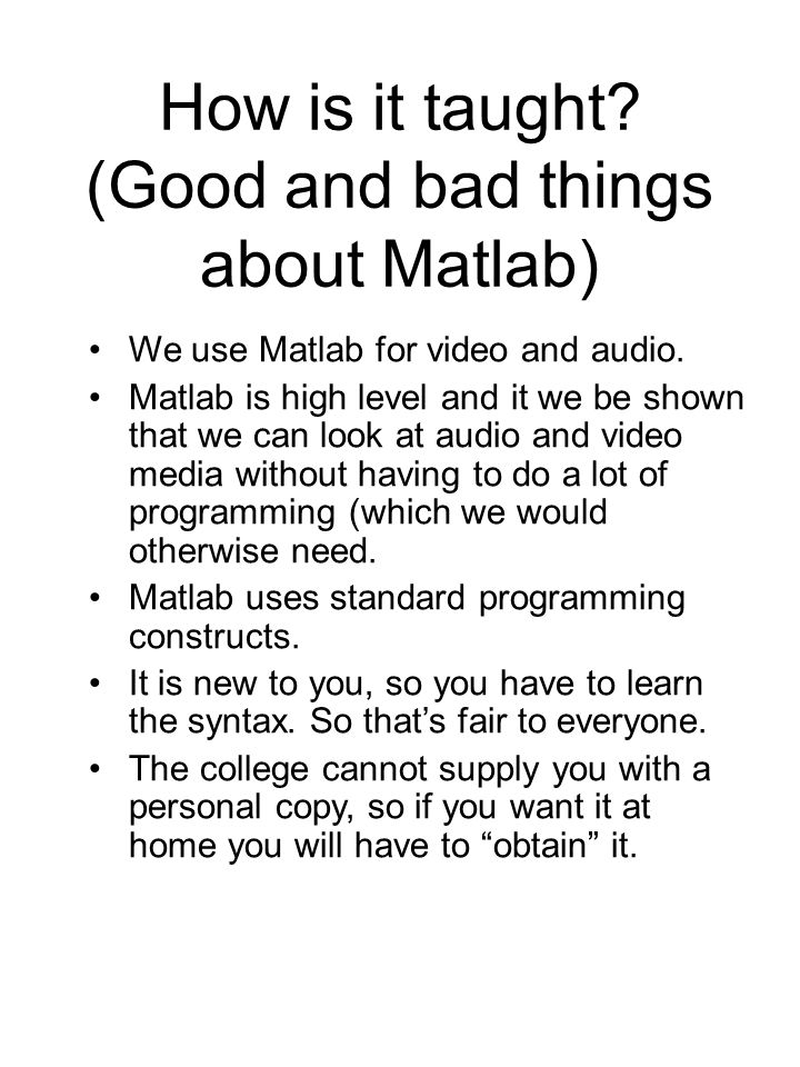 How is it taught? (Good and bad things about Matlab) We use Matlab for video and audio. Matlab is high level and it we be shown that we can look at au